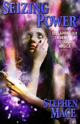Seizing Power: Reclaiming Our Liberty Through Magick - Mace, Stephen