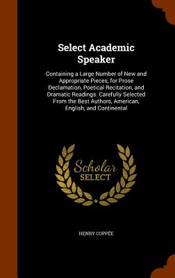 Select Academic Speaker: Containing a Large Number of New and Appropriate Pieces, for Prose Declamation, Poetical Recitation, and Dramatic Readings. Carefully Selected from the Best Authors, American, English, and Continental - Coppee, Henry
