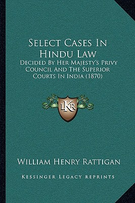 Select Cases in Hindu Law: Decided by Her Majesty's Privy Council and the Superior Courts in India (1870) - Rattigan, William Henry