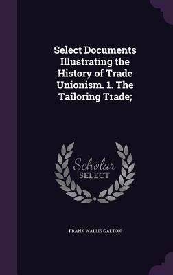 Select Documents Illustrating the History of Trade Unionism. 1. the Tailoring Trade; - Galton, Frank Wallis