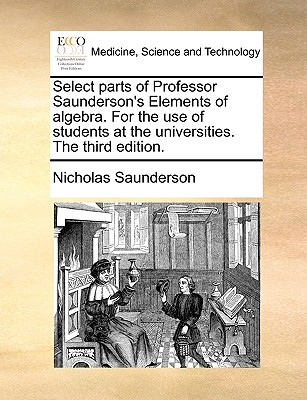Select Parts of Professor Saunderson's Elements of Algebra. for the Use of Students at the Universities. the Third Edition. - Saunderson, Nicholas
