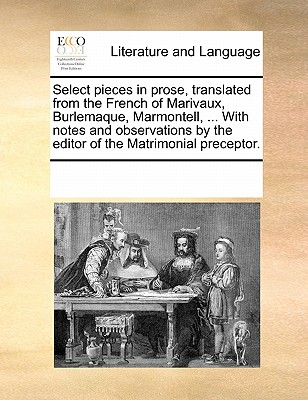 Select Pieces in Prose, Translated from the French of Marivaux, Burlemaque, Marmontell, ... with Notes and Observations by the Editor of the Matrimonial Preceptor. - Multiple Contributors