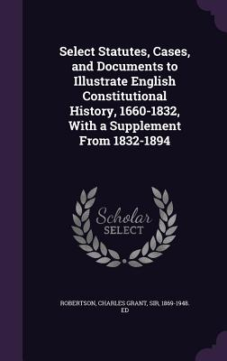 Select Statutes, Cases, and Documents to Illustrate English Constitutional History, 1660-1832, with a Supplement from 1832-1894 - Robertson, Charles Grant, Sir