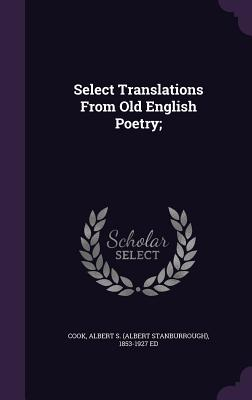 Select Translations from Old English Poetry; - Cook, Albert S (Albert Stanburrough) 1 (Creator)