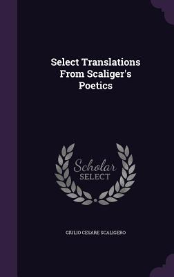Select Translations from Scaliger's Poetics - Scaligero, Giulio Cesare