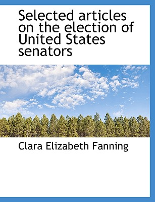 Selected Articles on the Election of United States Senators - Fanning, Clara Elizabeth