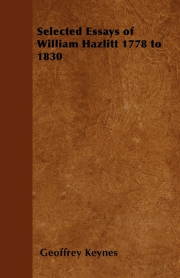 Selected Essays of William Hazlitt 1778 to 1830 - Keynes, Geoffrey, Sir