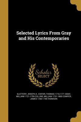 Selected Lyrics from Gray and His Contemporaries - Slattery, Joseph a Editor (Creator), and Gray, Thomas 1716-1771, and Collins, William 1721-1759