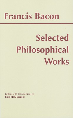 Selected Philosophical Works - Bacon, Francis, and Sargent, Rose-Mary (Editor)
