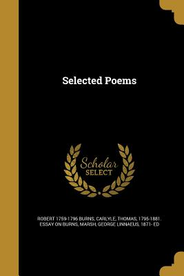 Selected Poems - Burns, Robert 1759-1796, and Carlyle, Thomas 1795-1881 Essay on Bur (Creator), and Marsh, George Linnaeus 1871- Ed (Creator)