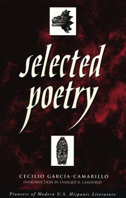 Selected Poetry - Garcia-Camarillo, Cecilio, and Lamadrid, Enrique R (Introduction by)