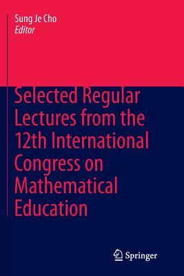 Selected Regular Lectures from the 12th International Congress on Mathematical Education - Cho, Sung Je (Editor)