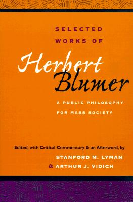 Selected Works of Herbert Blumer: A Public Philosophy for Mass Society - Blumer, Herbert (Editor), and Lyman, Stanford M (Editor), and Vidich, Arthur J (Editor)