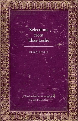 Selections from Eliza Leslie - Leslie, Eliza, and Madden, Etta M (Editor), and Madden, Etta M (Introduction by)