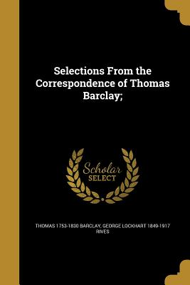 Selections from the Correspondence of Thomas Barclay; - Barclay, Thomas 1753-1830, and Rives, George Lockhart 1849-1917