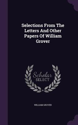 Selections from the Letters and Other Papers of William Grover - Grover, William