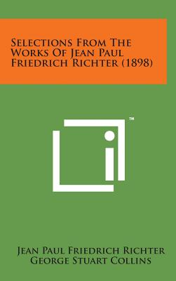 Selections from the Works of Jean Paul Friedrich Richter (1898) - Richter, Jean Paul Friedrich, and Collins, George Stuart (Editor)