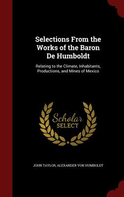 Selections from the Works of the Baron de Humboldt: Relating to the Climate, Inhabitants, Productions, and Mines of Mexico - Taylor, John