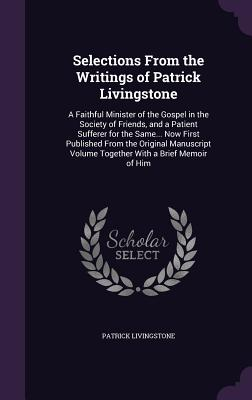 Selections from the Writings of Patrick Livingstone: A Faithful Minister of the Gospel in the Society of Friends, and a Patient Sufferer for the Same... Now First Published from the Original Manuscript Volume Together with a Brief Memoir of Him - Livingstone, Patrick
