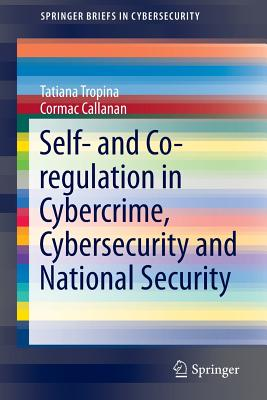 Self- and Co-Regulation in Cybercrime, Cybersecurity and National Security - Tropina, Tatiana, and Callanan, Cormac