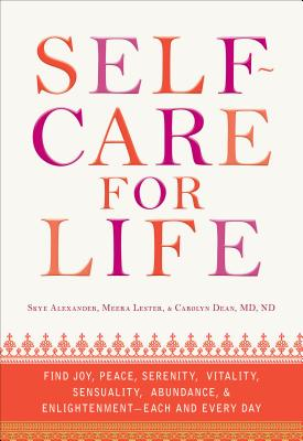 Self-Care for Life: Find Joy, Peace, Serenity, Vitality, Sensuality, Abundance, and Enlightenment - Each and Every Day - Alexander, Skye, and Lester, Meera, and Dean, Carolyn, M.D., N.D.