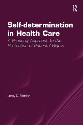 Self-determination in Health Care: A Property Approach to the Protection of Patients' Rights - Edozien, Leroy C., Dr.