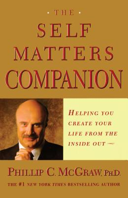 Self Matters Companion: Helping You Create Your Life from the Inside Out - McGraw, Phillip C, Ph.D., and McGraw, Phil, Dr.