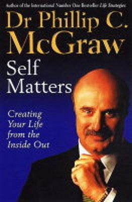 Self Matters: Creating Your Life from the Inside Out - McGraw, Phillip, Dr.