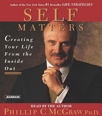 Self Matters: Creating Your Life from the Inside Out - McGraw, Phillip C, Ph.D. (Read by), and McGraw, Phil, Dr. (Read by)