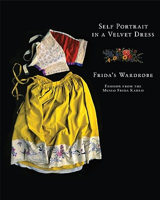 Self Portrait in a Velvet Dress: Frida's Wardrobe: Fashion from the Museo Frida Kahlo - Olmedo, Carlos Phillips, and Rosensweig, Denise, and Rosenzweig, Magdalena
