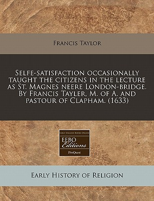 Selfe-Satisfaction Occasionally Taught the Citizens in the Lecture as St. Magnes Neere London-Bridge. by Francis Tayler, M. of A. and Pastour of Clapham. (1633) - Taylor, Francis