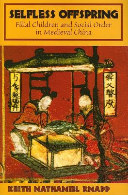 Selfless Offspring: Filial Children and Social Order in Medieval China - Knapp, Keith N