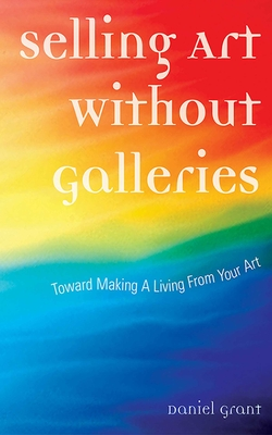 Selling Art Without Galleries: Toward Making a Living from Your Art - Grant, Daniel