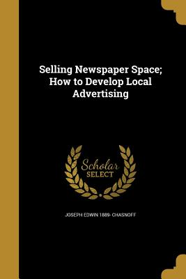 Selling Newspaper Space; How to Develop Local Advertising - Chasnoff, Joseph Edwin 1889-