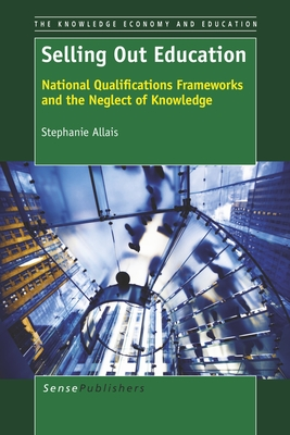 Selling Out Education: National Qualifications Frameworks and the Neglect of Knowledge - Allais, Stephanie