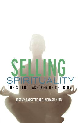 Selling Spirituality: The Silent Takeover of Religion - Carrette, Jeremy R