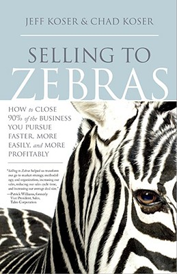 Selling to Zebras: How to Close 90% of the Business You Pursue Faster, More Easily, and More Profitably - Koser, Jeff