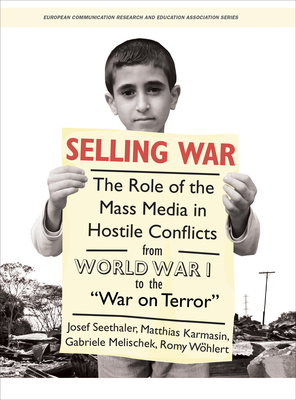 "Selling War: The Role of the Mass Media in Hostile Conflicts from World War I to the ""War on Terror"" - Seethaler, Josef (Editor), and Karmasin, Matthias (Editor), and Melischek, Gabriele (Editor)"