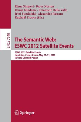 Semantic Webite: ESWC 2012 Satellite Events, Heraklion, Crete, Greece, May 27-31, 2012. Revised Selected Papers - Simperl, Elena (Editor), and Norton, Barry (Editor), and Mladenic, Dunja (Editor)