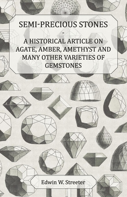 Semi-Precious Stones - A Historical Article on Agate, Amber, Amethyst and Many Other Varieties of Gemstones - Streeter, Edwin W