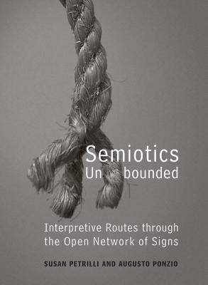 Semiotics Unbounded: Interpretive Routes Through the Open Network of Signs - Petrilli, Susan, Professor, and Ponzio, Augusto, Professor