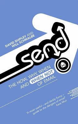 Send: The How, Why, When, and When Not , of Email - Shipley, David, and Schwalbe, Will