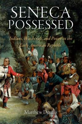Seneca Possessed: Indians, Witchcraft, and Power in the Early American Republic - Dennis, Matthew