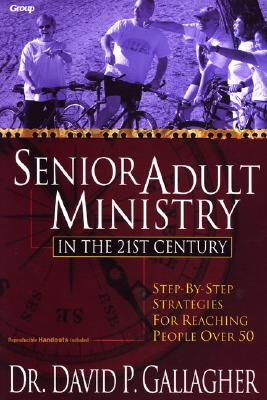Senior Adult Ministry in the 21st Century: Step-By-Step Strategies for Reaching People Over 50 - Gallagher, David P