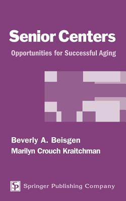Senior Centers: Opportunities for Successful Aging - Beisgen, Beverly Ann, and Ellis, Albert Crouch, and Kraitchman, Marilyn Crouch