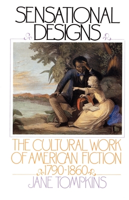Sensational Designs: The Cultural Work of American Fiction, 1790-1860 - Tompkins, Jane, PH.D.