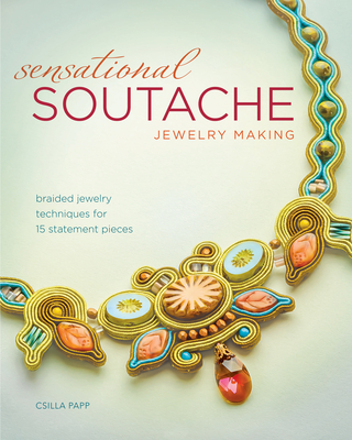 Sensational Soutache Jewelry Making: Braided Jewelry Techniques for 15 Statement Pieces - Papp, Csilla