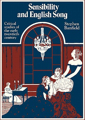 Sensibility and English Song: Critical Studies of the Early Twentieth Century - Banfield, Stephen, Professor, and Banfield, Stephen (Preface by)