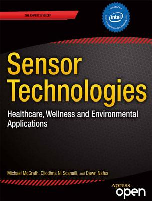 Sensor Technologies: Healthcare, Wellness and Environmental Applications - McGrath, Michael J, and Ni Scanaill, Cliodhna, and Nafus, Dawn