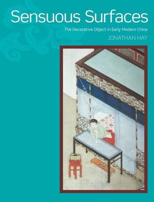 Sensuous Surfaces: The Decorative Object in Early Modern China - Hay, Jonathan